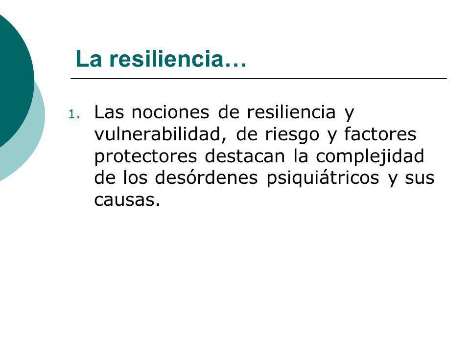 1. Las nociones de resiliencia y vulnerabilidad, de riesgo y factores protectores destacan la complejidad de los desórdenes psiquiátricos y sus causas