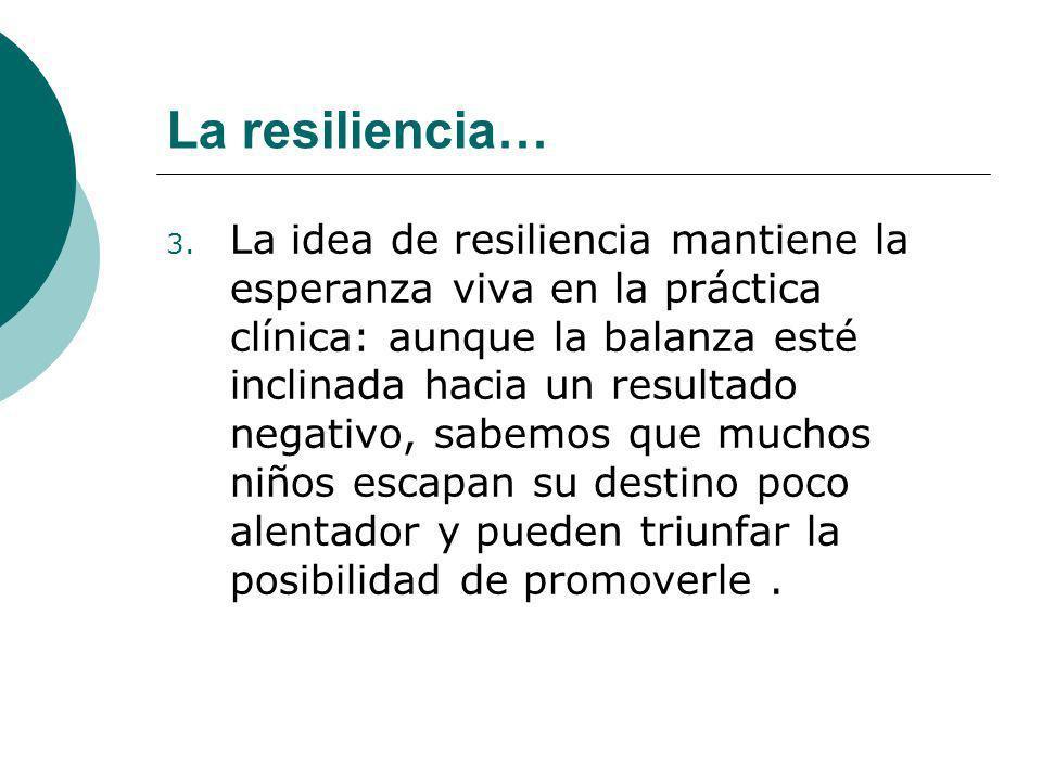 La resiliencia… 3. La idea de resiliencia mantiene la esperanza viva en la práctica clínica: aunque la balanza esté inclinada hacia un resultado negat