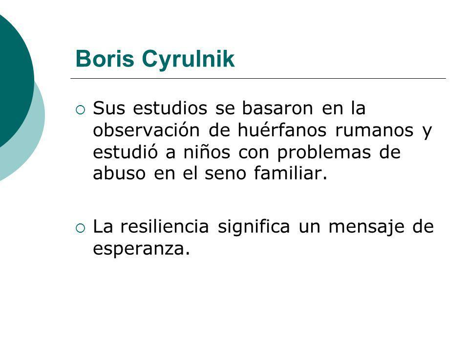Boris Cyrulnik Sus estudios se basaron en la observación de huérfanos rumanos y estudió a niños con problemas de abuso en el seno familiar. La resilie