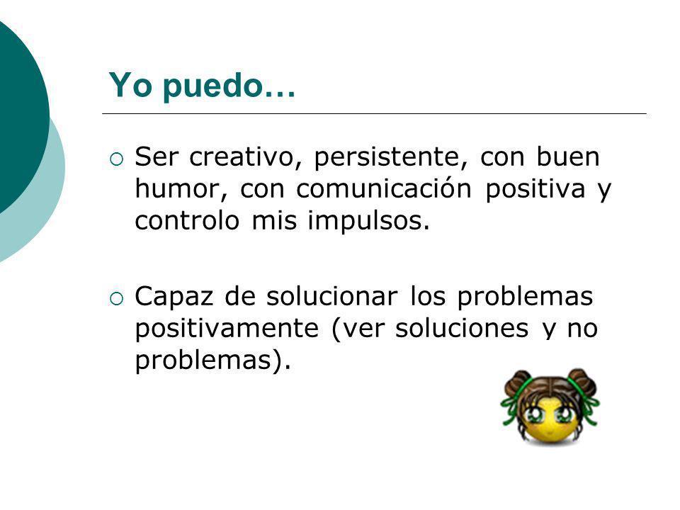 Yo puedo… Ser creativo, persistente, con buen humor, con comunicación positiva y controlo mis impulsos. Capaz de solucionar los problemas positivament