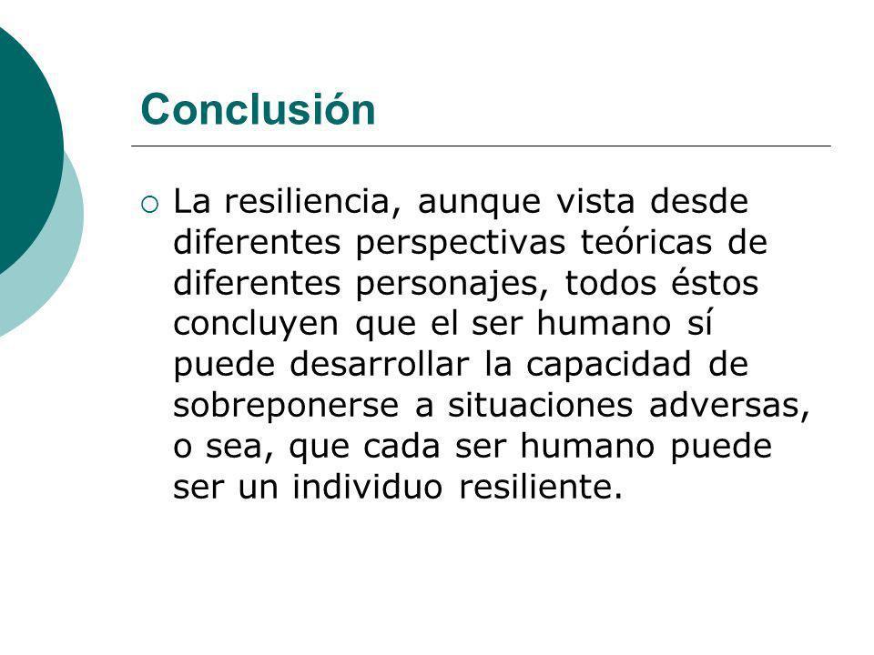 Conclusión La resiliencia, aunque vista desde diferentes perspectivas teóricas de diferentes personajes, todos éstos concluyen que el ser humano sí pu