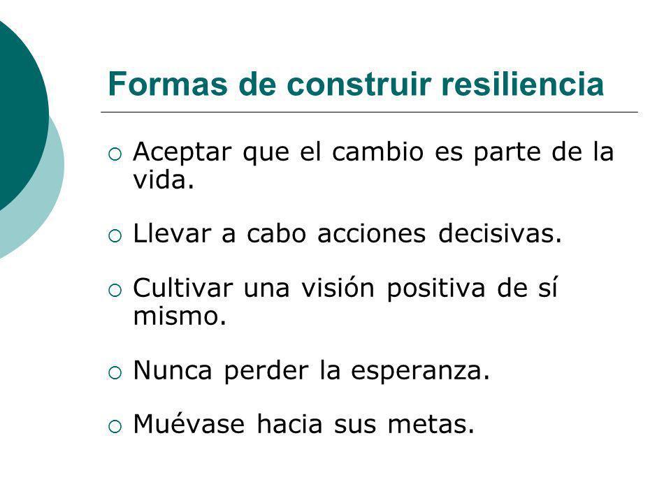 Formas de construir resiliencia Aceptar que el cambio es parte de la vida. Llevar a cabo acciones decisivas. Cultivar una visión positiva de sí mismo.