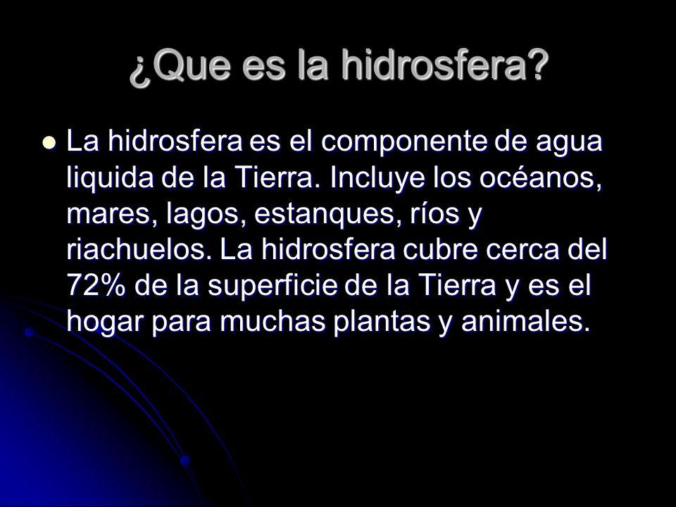 ¿Que es la hidrosfera? La hidrosfera es el componente de agua liquida de la Tierra. Incluye los océanos, mares, lagos, estanques, ríos y riachuelos. L