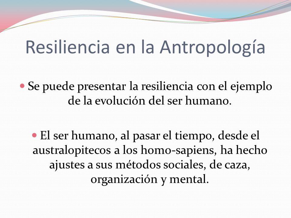 Resiliencia en la Antropología Se puede presentar la resiliencia con el ejemplo de la evolución del ser humano. El ser humano, al pasar el tiempo, des