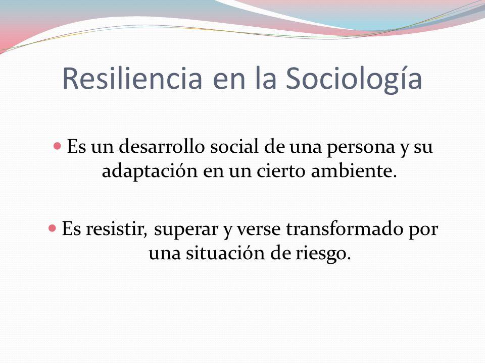 Resiliencia en la Sociología Es un desarrollo social de una persona y su adaptación en un cierto ambiente. Es resistir, superar y verse transformado p