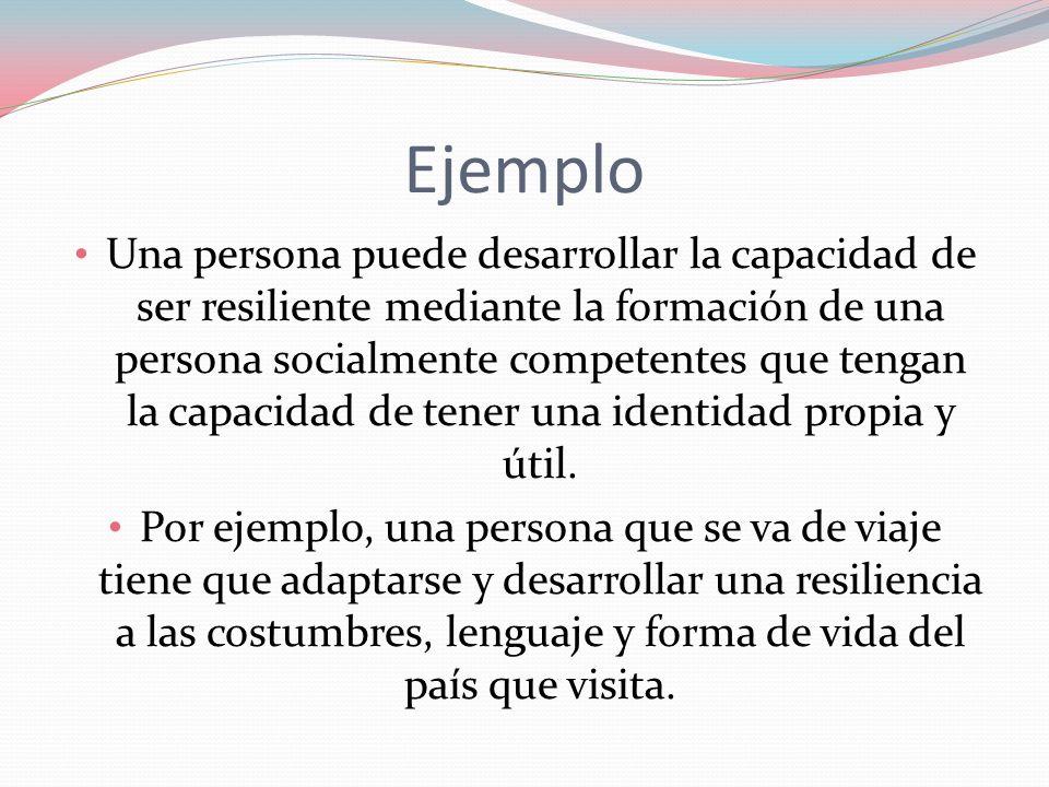 Ejemplo Una persona puede desarrollar la capacidad de ser resiliente mediante la formación de una persona socialmente competentes que tengan la capaci