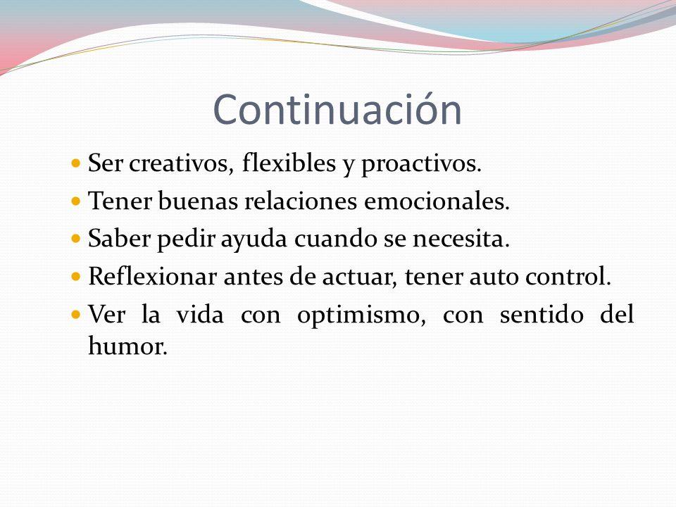 Continuación Ser creativos, flexibles y proactivos. Tener buenas relaciones emocionales. Saber pedir ayuda cuando se necesita. Reflexionar antes de ac