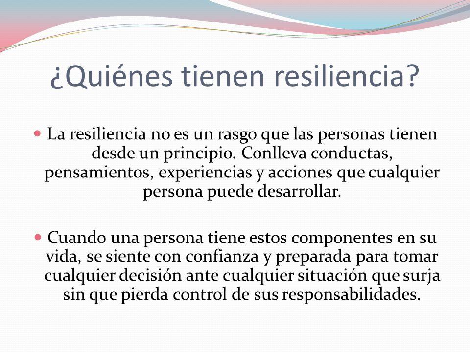 ¿Quiénes tienen resiliencia? La resiliencia no es un rasgo que las personas tienen desde un principio. Conlleva conductas, pensamientos, experiencias