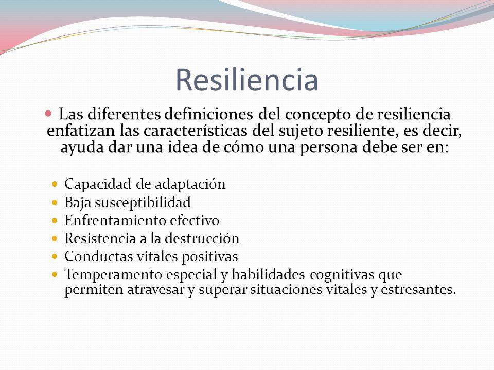 Resiliencia Las diferentes definiciones del concepto de resiliencia enfatizan las características del sujeto resiliente, es decir, ayuda dar una idea
