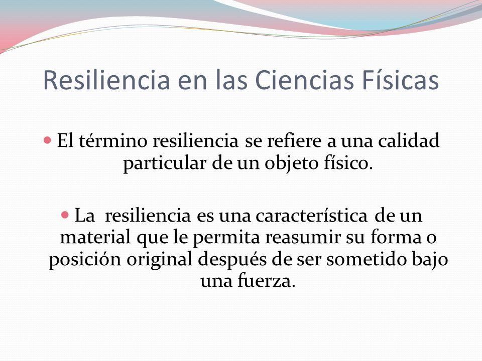 Resiliencia en las Ciencias Físicas El término resiliencia se refiere a una calidad particular de un objeto físico. La resiliencia es una característi