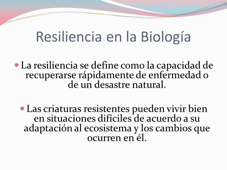 Resiliencia en la Biología La resiliencia se define como la capacidad de recuperarse rápidamente de enfermedad o de un desastre natural. Las criaturas