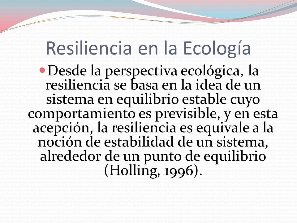 Resiliencia en la Ecología Desde la perspectiva ecológica, la resiliencia se basa en la idea de un sistema en equilibrio estable cuyo comportamiento e