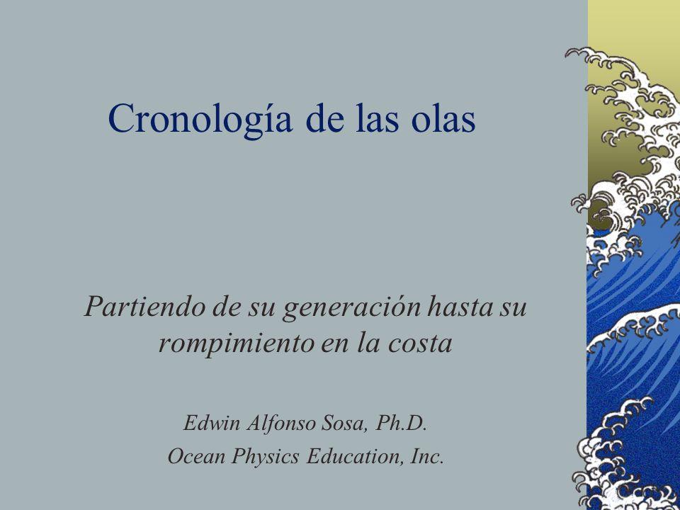 Cronología de las olas Partiendo de su generación hasta su rompimiento en la costa Edwin Alfonso Sosa, Ph.D. Ocean Physics Education, Inc.