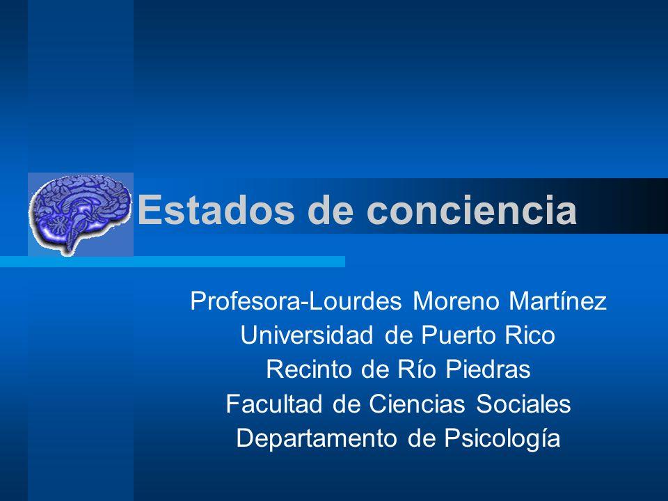 Estados de conciencia Profesora-Lourdes Moreno Martínez Universidad de Puerto Rico Recinto de Río Piedras Facultad de Ciencias Sociales Departamento de Psicología