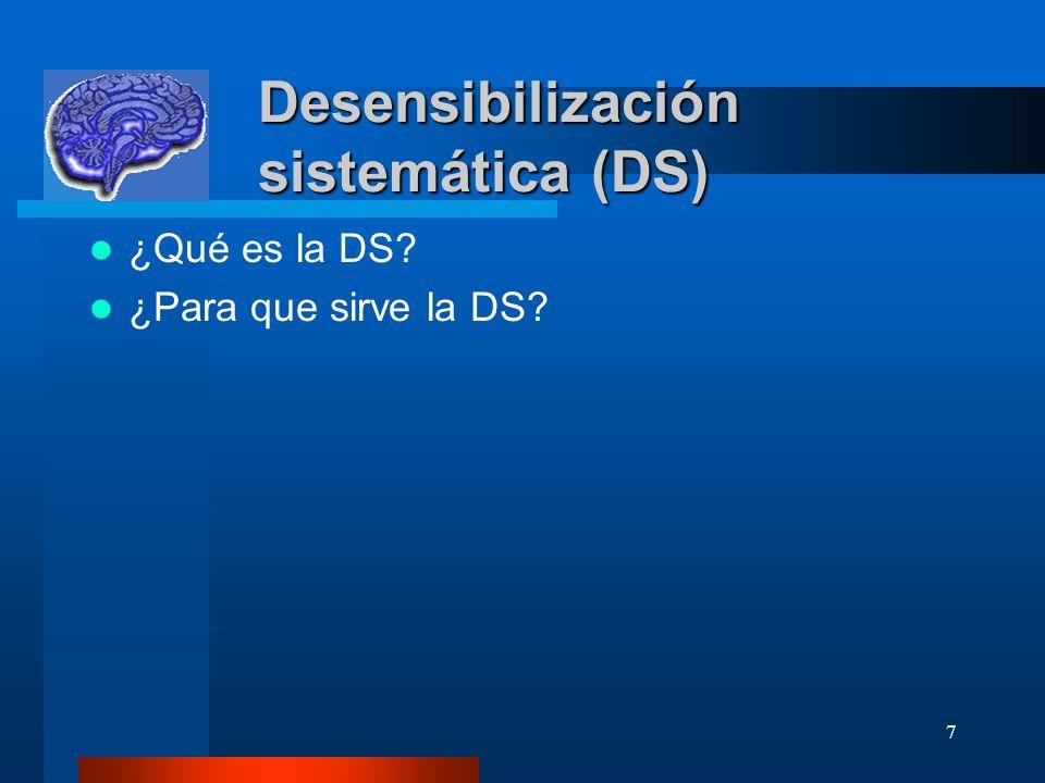 7 Desensibilización sistemática (DS) Desensibilización sistemática (DS) ¿Qué es la DS.