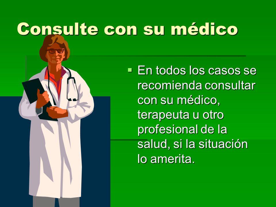 Consulte con su médico En todos los casos se recomienda consultar con su médico, terapeuta u otro profesional de la salud, si la situación lo amerita.