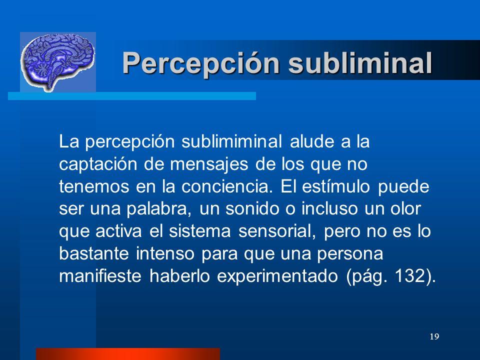 19 Percepción subliminal Percepción subliminal La percepción sublimiminal alude a la captación de mensajes de los que no tenemos en la conciencia. El