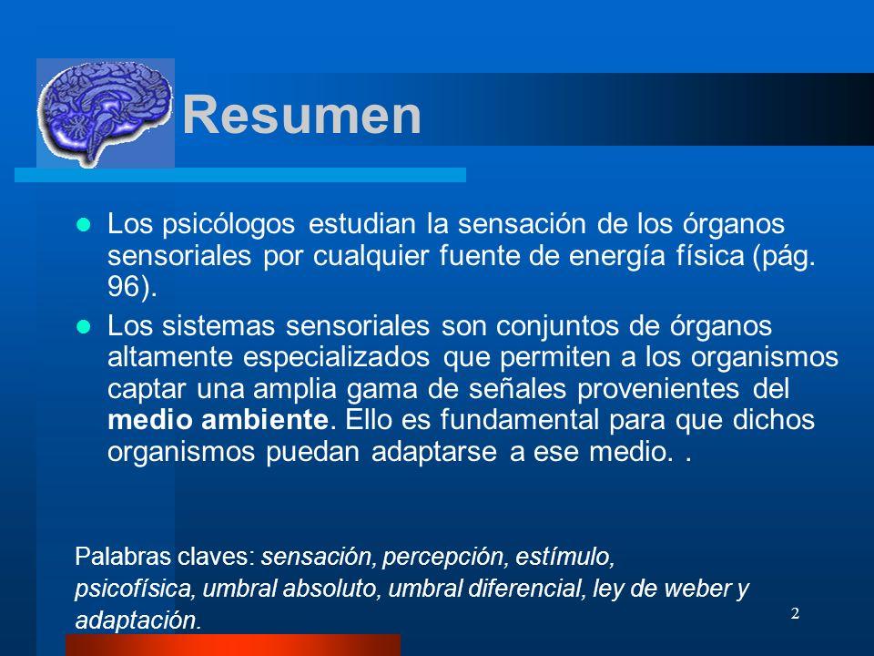 2 Resumen Los psicólogos estudian la sensación de los órganos sensoriales por cualquier fuente de energía física (pág. 96). Los sistemas sensoriales s
