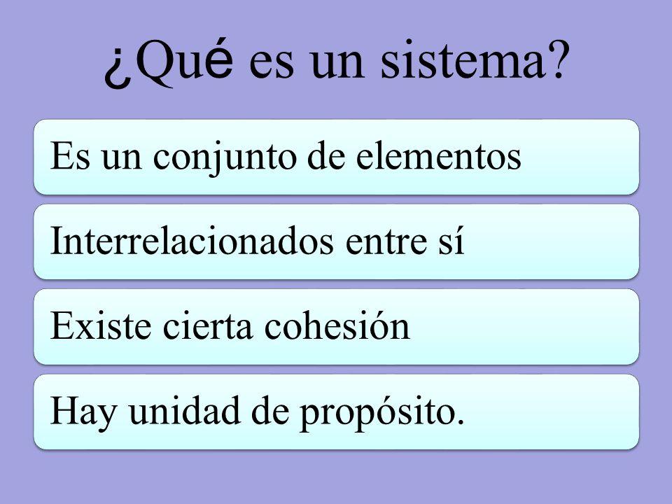 ¿ Qu é es un sistema? Es un conjunto de elementosInterrelacionados entre síExiste cierta cohesiónHay unidad de propósito.