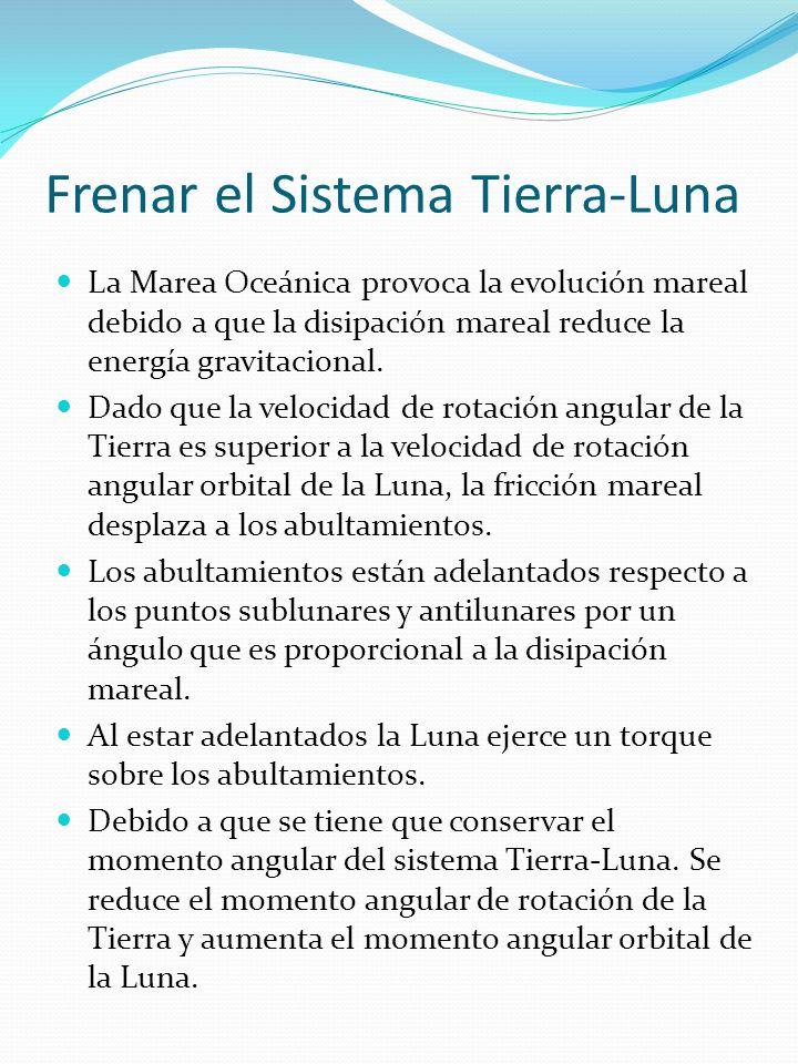 Frenar el Sistema Tierra-Luna La Marea Oceánica provoca la evolución mareal debido a que la disipación mareal reduce la energía gravitacional.