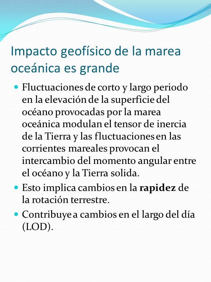 Impacto geofísico de la marea oceánica es grande Fluctuaciones de corto y largo periodo en la elevación de la superficie del océano provocadas por la marea oceánica modulan el tensor de inercia de la Tierra y las fluctuaciones en las corrientes mareales provocan el intercambio del momento angular entre el océano y la Tierra solida.