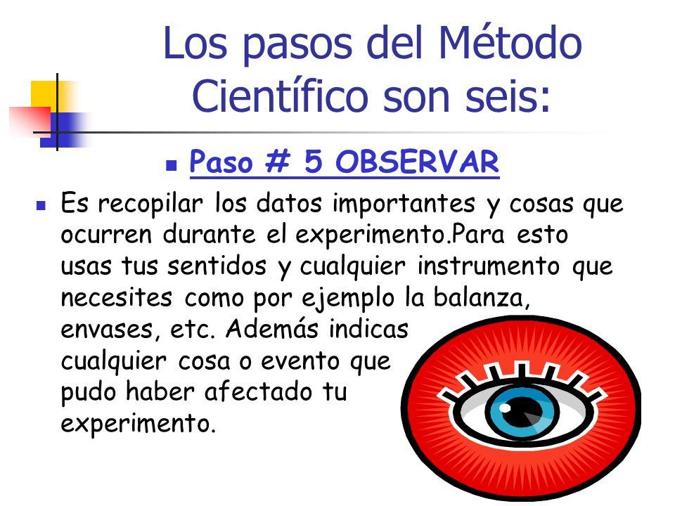 Los pasos del Método Científico son seis: Paso # 4 DISEÑAR EL EXPERIMENTO Aquí diseñas o creas el experimento que harás para probar tu hipótesis.