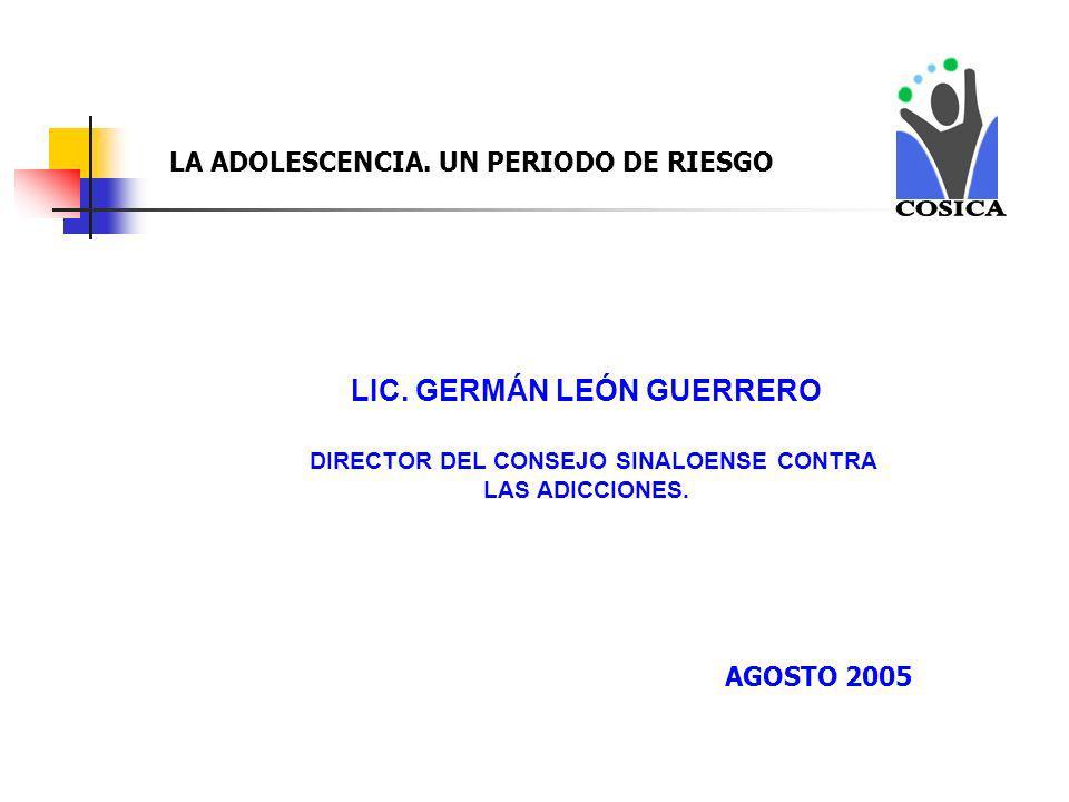 LIC. GERMÁN LEÓN GUERRERO DIRECTOR DEL CONSEJO SINALOENSE CONTRA LAS ADICCIONES. LA ADOLESCENCIA. UN PERIODO DE RIESGO AGOSTO 2005