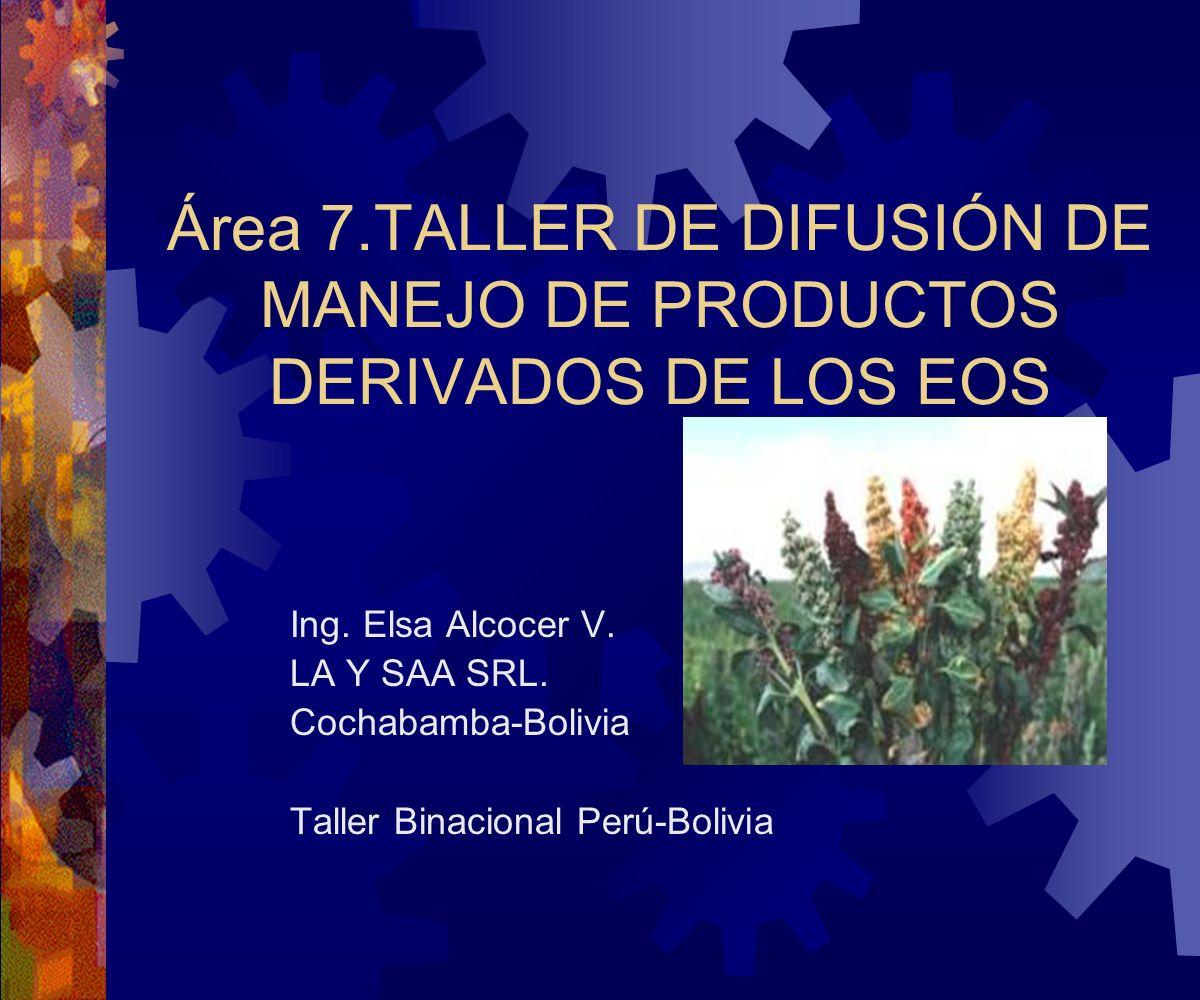 Área 7.TALLER DE DIFUSIÓN DE MANEJO DE PRODUCTOS DERIVADOS DE LOS EOS Ing. Elsa Alcocer V. LA Y SAA SRL. Cochabamba-Bolivia Taller Binacional Perú-Bol