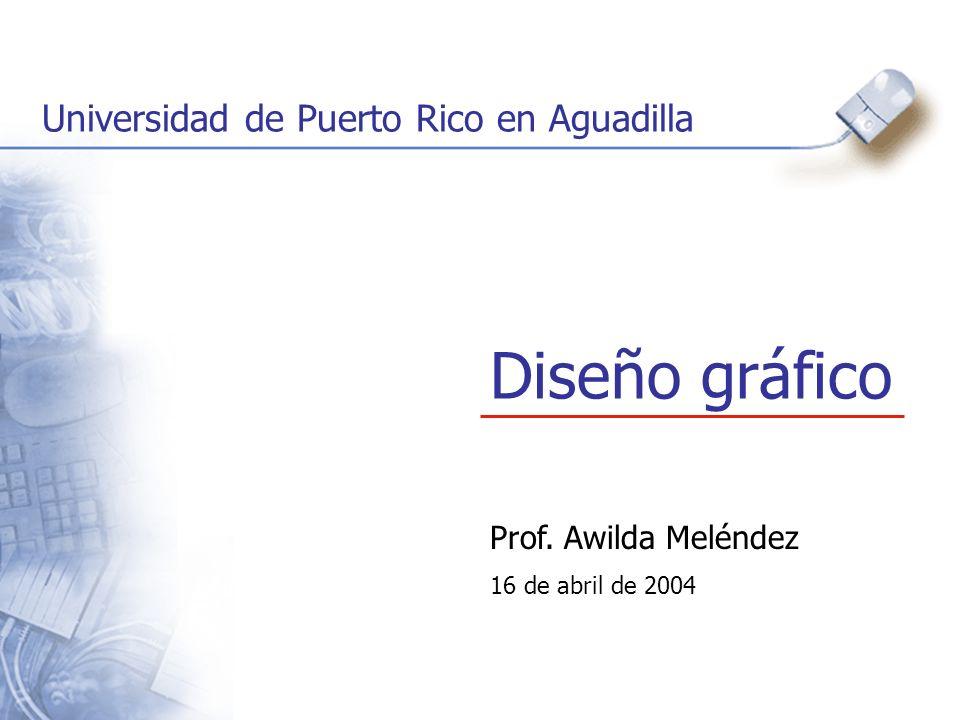 Diseño gráfico Universidad de Puerto Rico en Aguadilla Prof. Awilda Meléndez 16 de abril de 2004