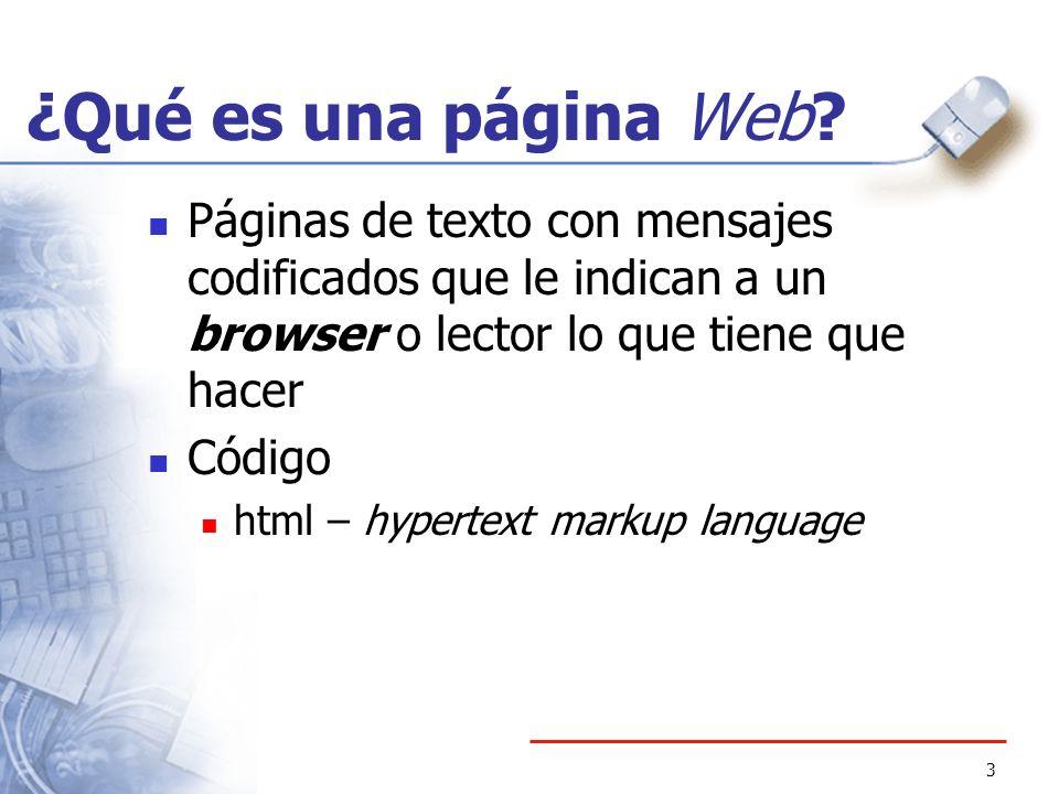 3 ¿Qué es una página Web? Páginas de texto con mensajes codificados que le indican a un browser o lector lo que tiene que hacer Código html – hypertex