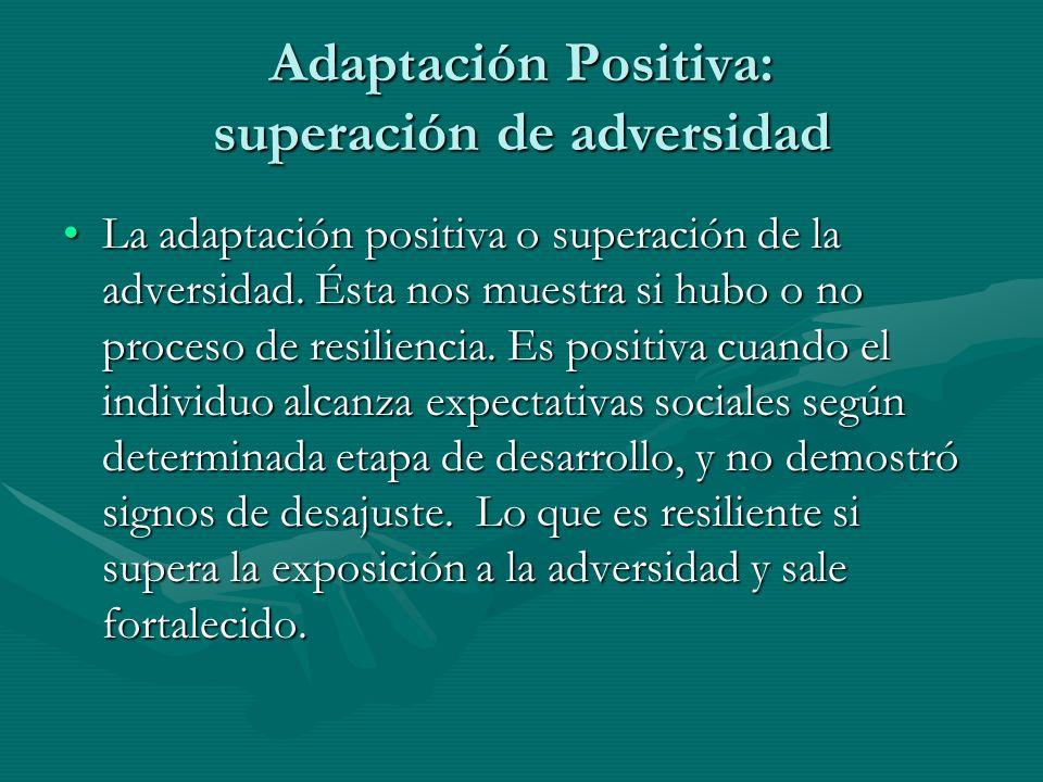 Adaptación Positiva: superación de adversidad La adaptación positiva o superación de la adversidad. Ésta nos muestra si hubo o no proceso de resilienc