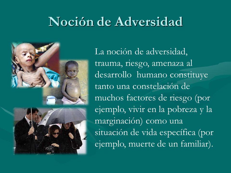 Noción de Adversidad La noción de adversidad, trauma, riesgo, amenaza al desarrollo humano constituye tanto una constelación de muchos factores de rie