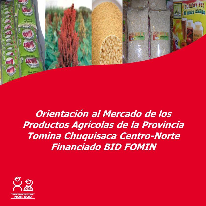 Con la cooperación de: Orientación al Mercado de los Productos Agrícolas de la Provincia Tomina Chuquisaca Centro-Norte Financiado BID FOMIN