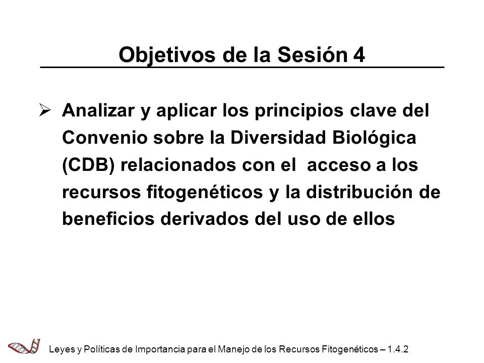 Objetivos de la Sesión 4 Analizar y aplicar los principios clave del Convenio sobre la Diversidad Biológica (CDB) relacionados con el acceso a los rec
