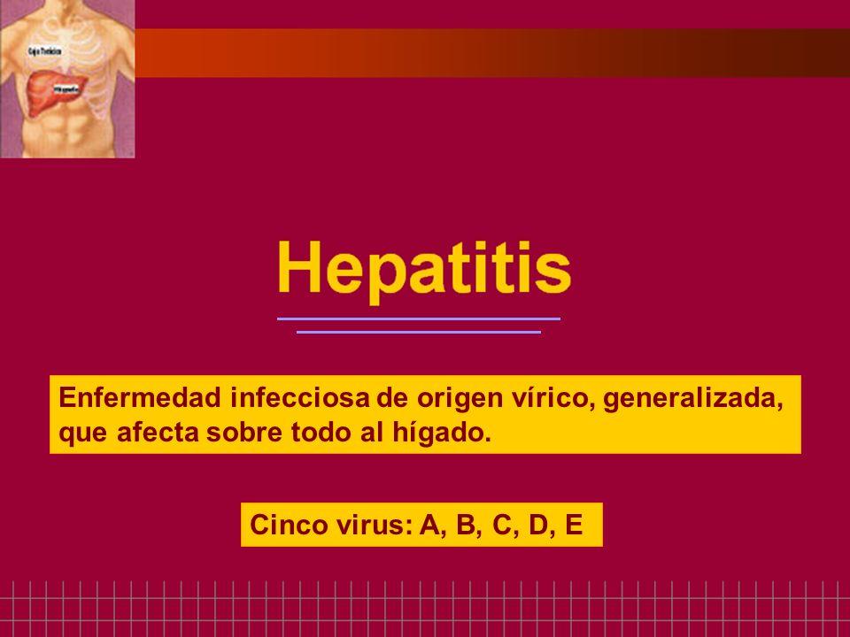 Enfermedad infecciosa de origen vírico, generalizada, que afecta sobre todo al hígado. Cinco virus: A, B, C, D, E