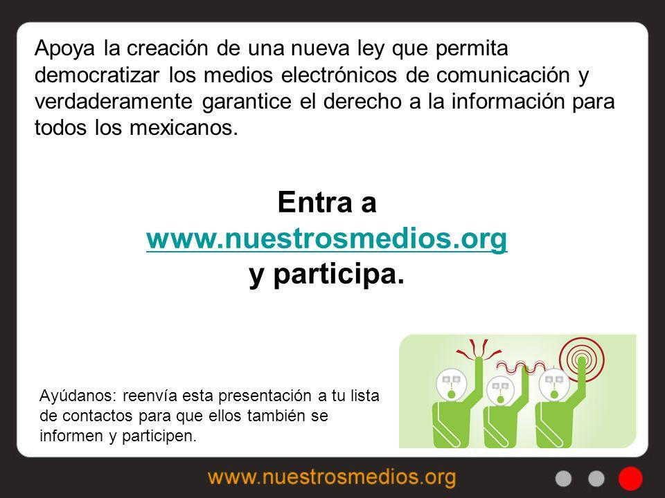 Apoya la creación de una nueva ley que permita democratizar los medios electrónicos de comunicación y verdaderamente garantice el derecho a la información para todos los mexicanos.