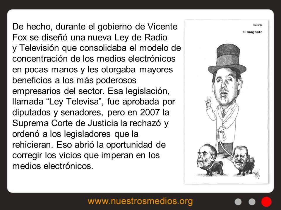 De hecho, durante el gobierno de Vicente Fox se diseñó una nueva Ley de Radio y Televisión que consolidaba el modelo de concentración de los medios electrónicos en pocas manos y les otorgaba mayores beneficios a los más poderosos empresarios del sector.