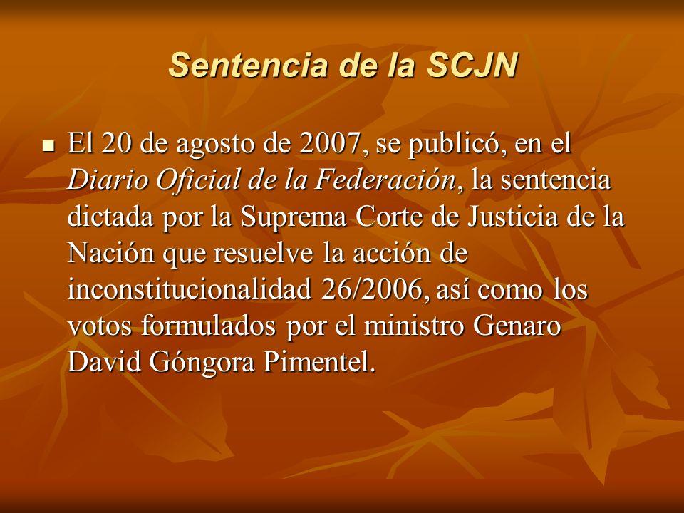 Sentencia de la SCJN El 20 de agosto de 2007, se publicó, en el Diario Oficial de la Federación, la sentencia dictada por la Suprema Corte de Justicia de la Nación que resuelve la acción de inconstitucionalidad 26/2006, así como los votos formulados por el ministro Genaro David Góngora Pimentel.