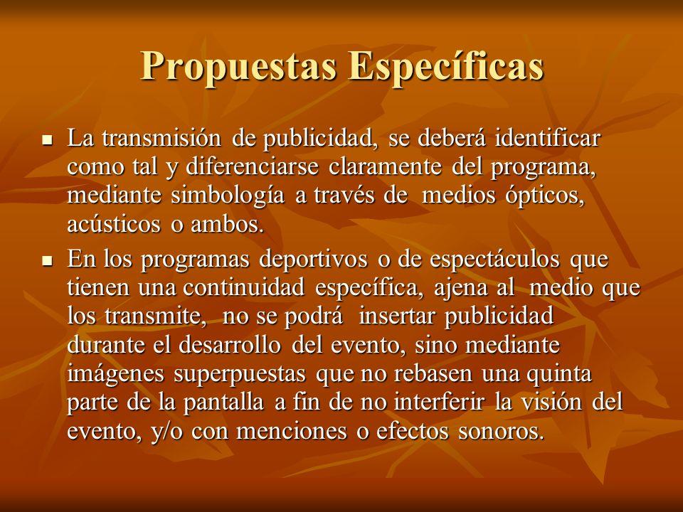Propuestas Específicas La transmisión de publicidad, se deberá identificar como tal y diferenciarse claramente del programa, mediante simbología a través de medios ópticos, acústicos o ambos.
