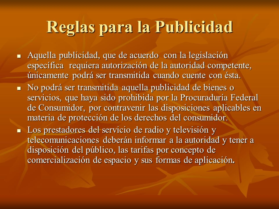 Reglas para la Publicidad Aquella publicidad, que de acuerdo con la legislación específica requiera autorización de la autoridad competente, únicamente podrá ser transmitida cuando cuente con ésta.