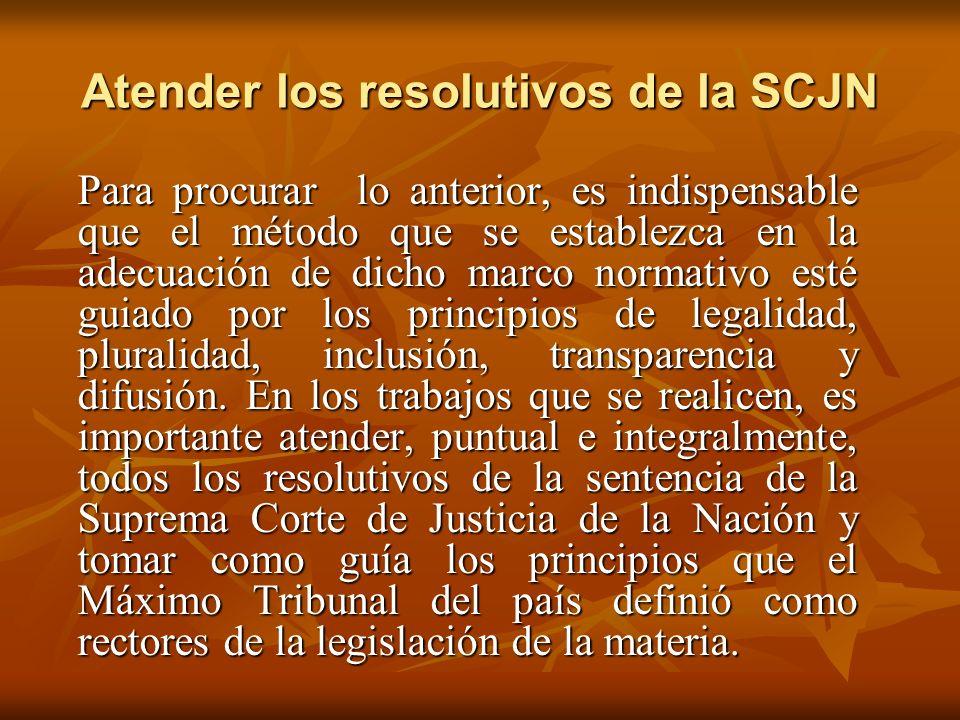 Atender los resolutivos de la SCJN Para procurar lo anterior, es indispensable que el método que se establezca en la adecuación de dicho marco normativo esté guiado por los principios de legalidad, pluralidad, inclusión, transparencia y difusión.