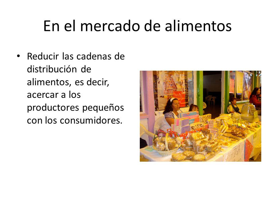 En el mercado de alimentos Reducir las cadenas de distribución de alimentos, es decir, acercar a los productores pequeños con los consumidores.
