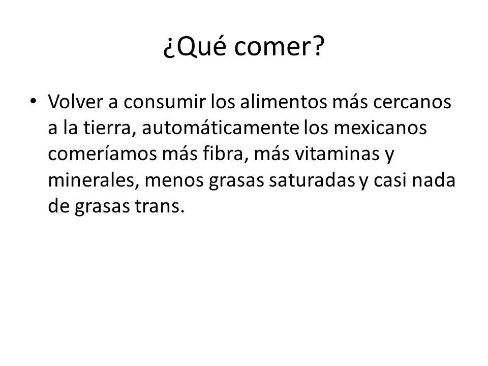 ¿Qué comer? Volver a consumir los alimentos más cercanos a la tierra, automáticamente los mexicanos comeríamos más fibra, más vitaminas y minerales, m