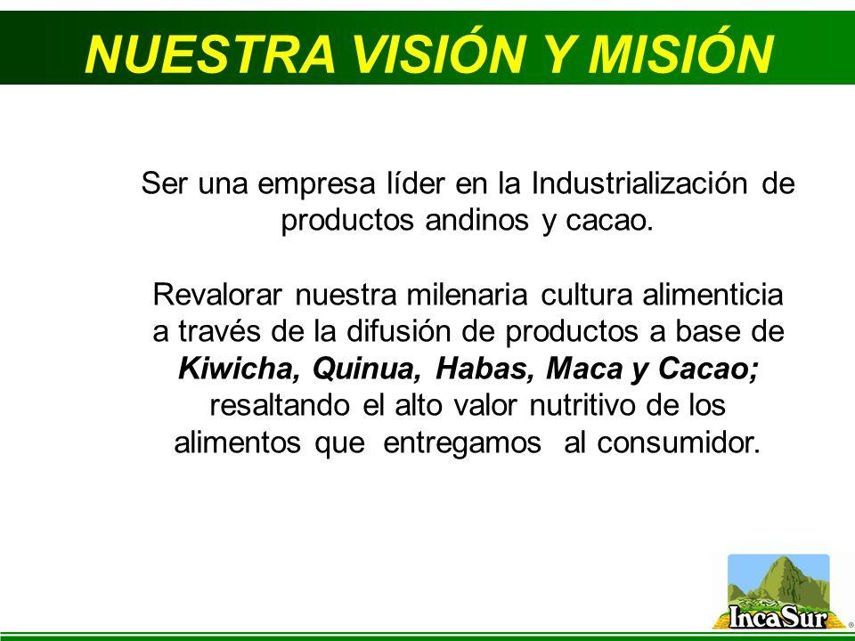NUESTRA VISIÓN Y MISIÓN Ser una empresa líder en la Industrialización de productos andinos y cacao. Revalorar nuestra milenaria cultura alimenticia a