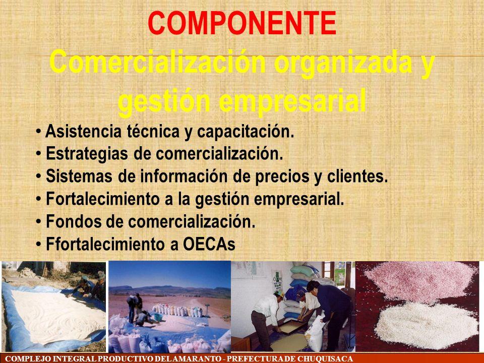 COMPLEJO INTEGRAL PRODUCTIVO DEL AMARANTO - PREFECTURA DE CHUQUISACA COMPONENTE Comercialización organizada y gestión empresarial Asistencia técnica y
