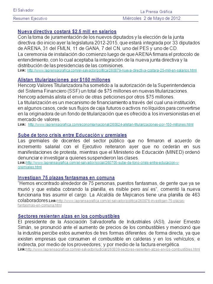 Resumen Ejecutivo El Salvador La Prensa Gráfica Miércoles 2 de Mayo de 2012 Nueva directiva costará $2.5 mill en salarios Con la toma de juramentación de los nuevos diputados y la elección de la junta directiva dio inicio ayer la legislatura 2012-2015, que estará integrada por 33 diputados de ARENA, 31 del FMLN, 11 de GANA, 7 del CN, uno del PES y uno de CD.