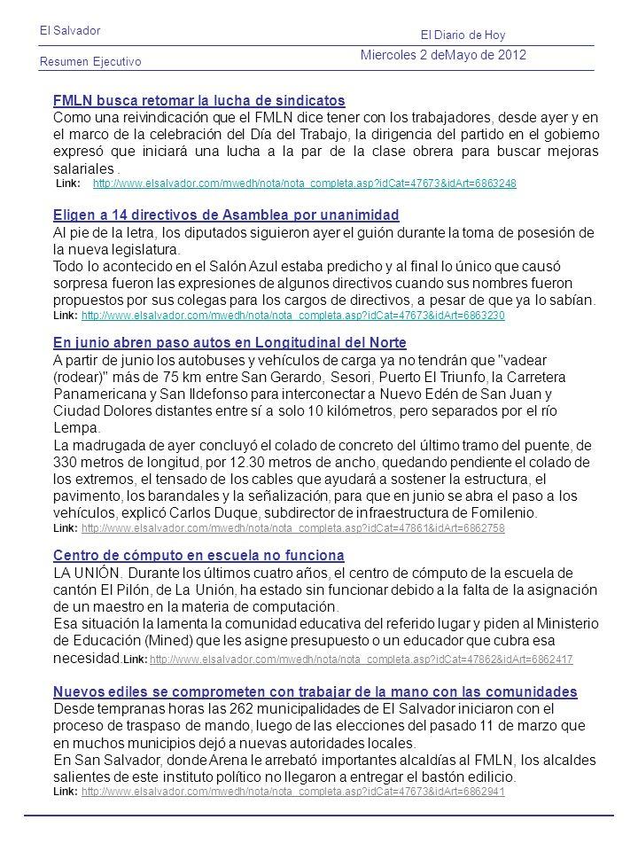 Resumen Ejecutivo El Salvador El Diario de Hoy Miercoles 2 deMayo de 2012 FMLN busca retomar la lucha de sindicatos Como una reivindicación que el FMLN dice tener con los trabajadores, desde ayer y en el marco de la celebración del Día del Trabajo, la dirigencia del partido en el gobierno expresó que iniciará una lucha a la par de la clase obrera para buscar mejoras salariales.