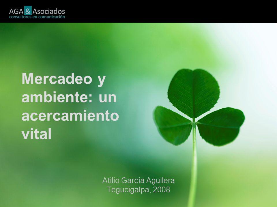 Mercadeo y ambiente: un acercamiento vital Atilio García Aguilera Tegucigalpa, 2008