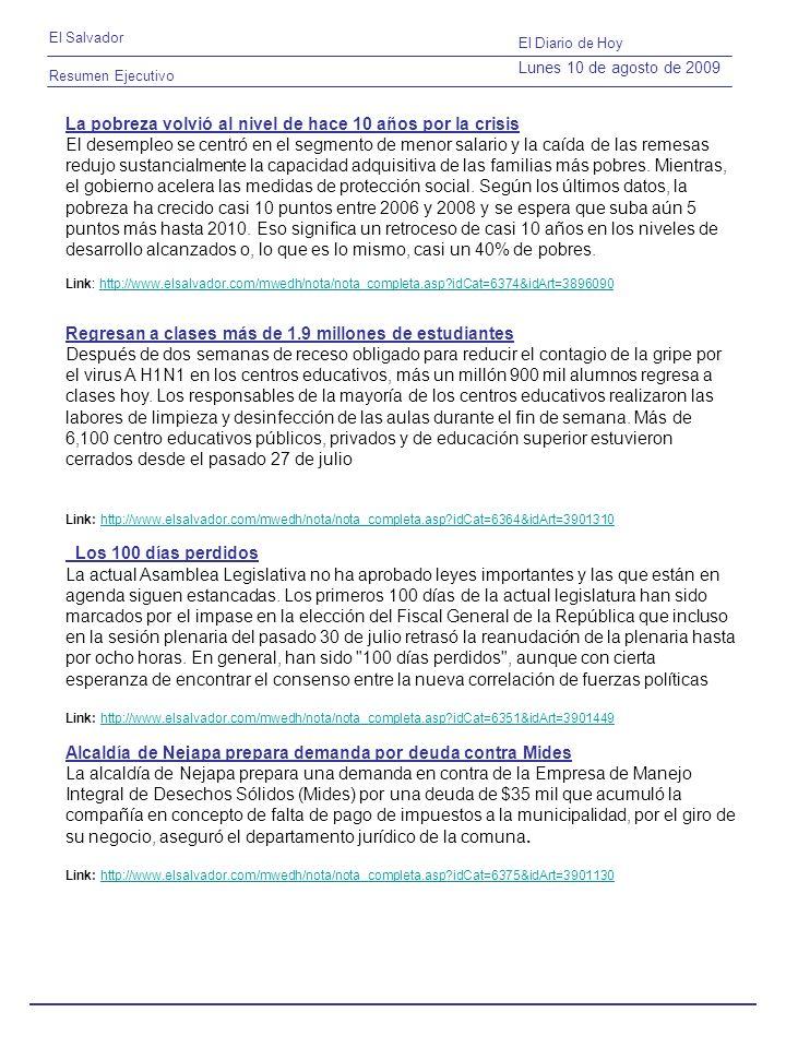 Resumen Ejecutivo El Salvador El Diario de Hoy Lunes 10 de agosto de 2009 La pobreza volvió al nivel de hace 10 años por la crisis El desempleo se centró en el segmento de menor salario y la caída de las remesas redujo sustancialmente la capacidad adquisitiva de las familias más pobres.