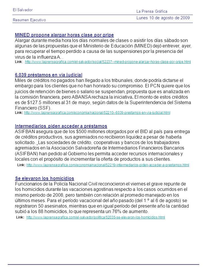 Resumen Ejecutivo El Salvador La Prensa Gráfica Lunes 10 de agosto de 2009 MINED propone alargar horas clase por gripe Alargar durante media hora los días normales de clases o asistir los días sábado son algunas de las propuestas que el Ministerio de Educación (MINED) dejó entrever, ayer, para recuperar el tiempo perdido a causa de las suspensiones por la presencia del virus de la influenza A..